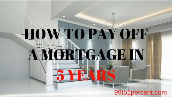 how to pay off a mortgage in 5 years 99to1percent
